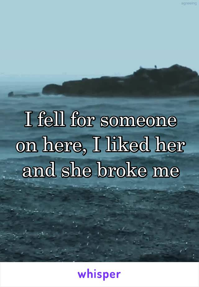 I fell for someone on here, I liked her and she broke me