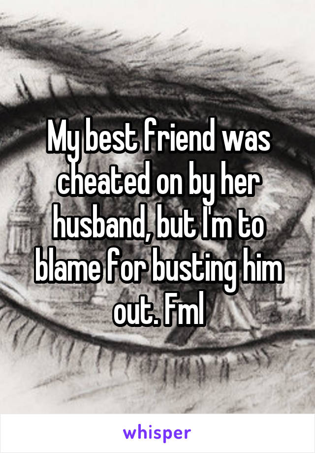 My best friend was cheated on by her husband, but I'm to blame for busting him out. Fml
