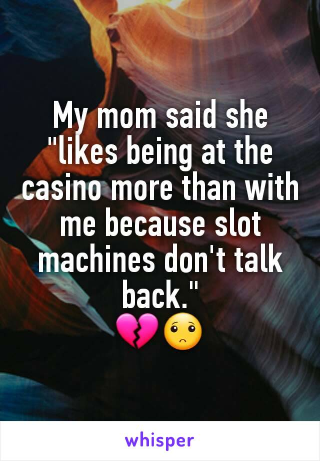 "My mom said she ""likes being at the casino more than with me because slot machines don't talk back."" 💔🙁"