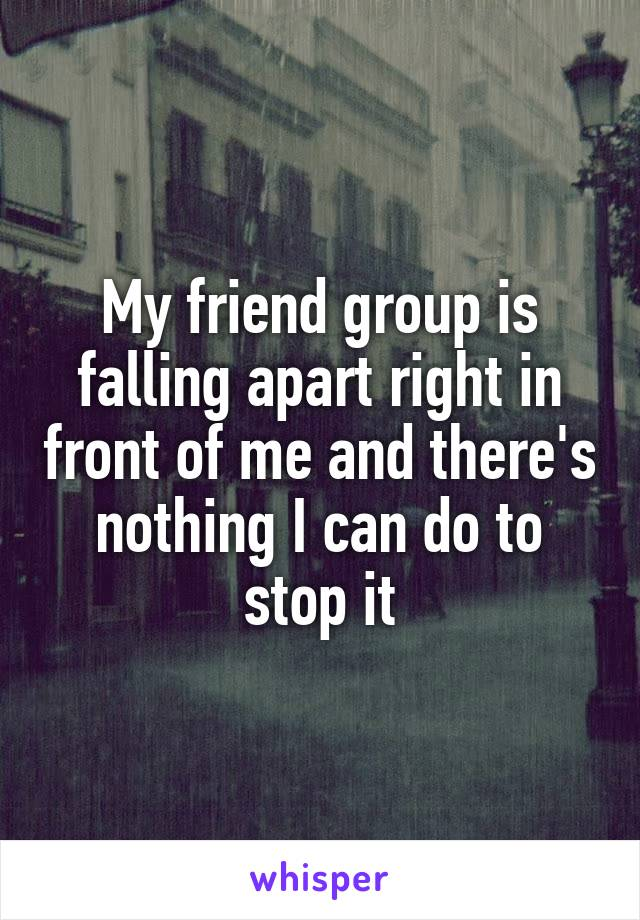 My friend group is falling apart right in front of me and there's nothing I can do to stop it