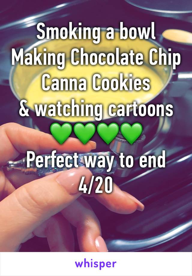 Smoking a bowl Making Chocolate Chip Canna Cookies  & watching cartoons 💚💚💚💚 Perfect way to end 4/20