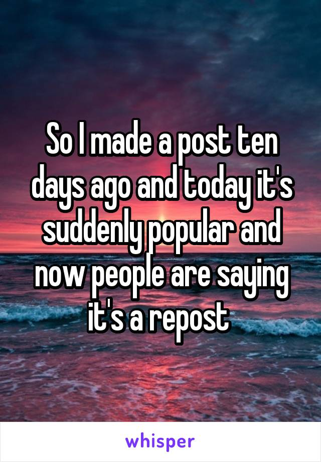 So I made a post ten days ago and today it's suddenly popular and now people are saying it's a repost