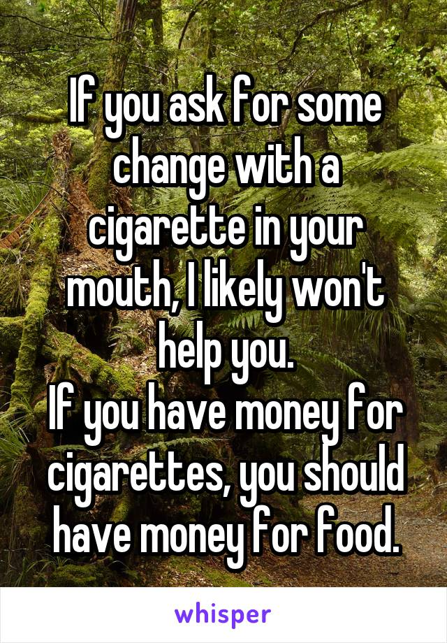 If you ask for some change with a cigarette in your mouth, I likely won't help you. If you have money for cigarettes, you should have money for food.