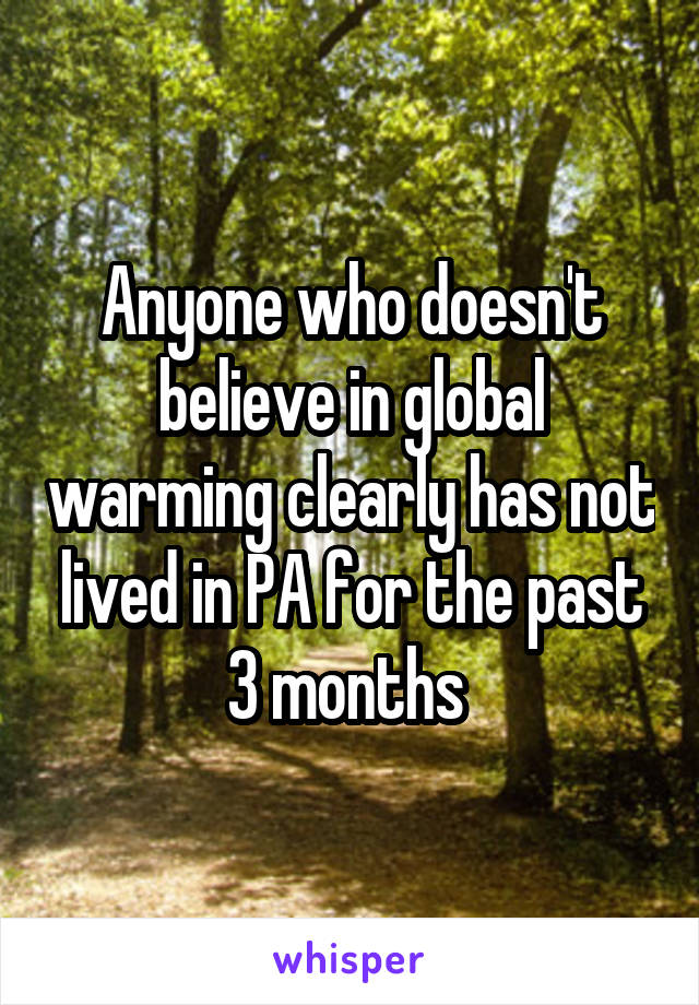 Anyone who doesn't believe in global warming clearly has not lived in PA for the past 3 months