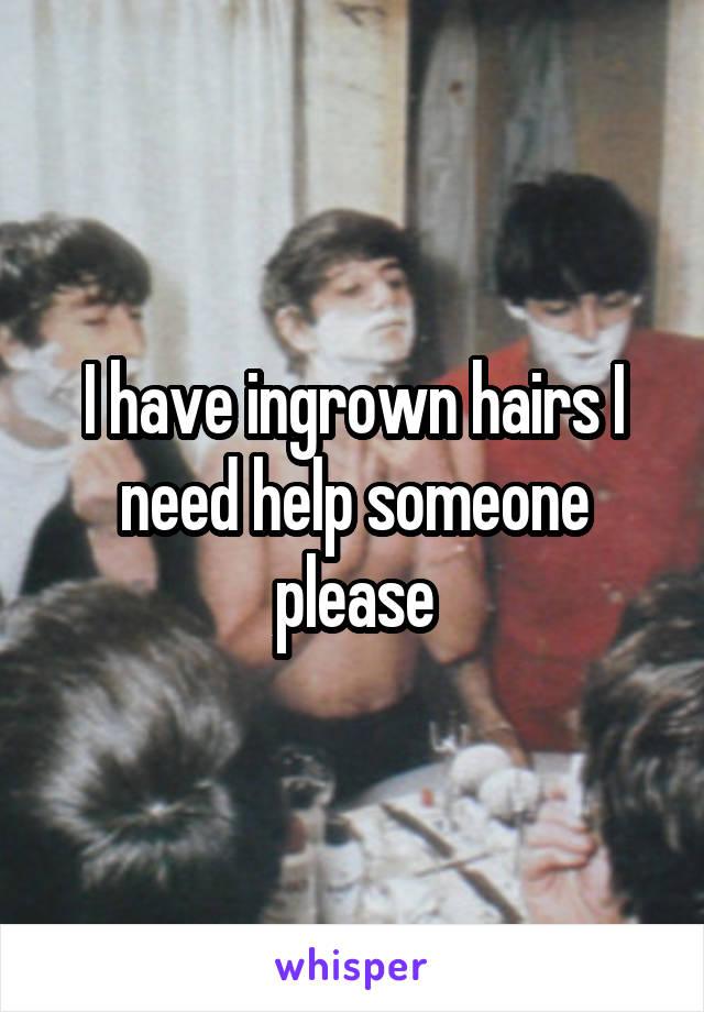 I have ingrown hairs I need help someone please