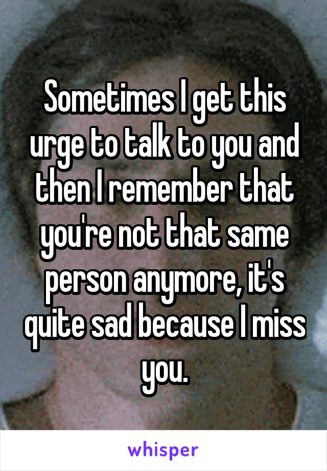 Sometimes I get this urge to talk to you and then I remember that you're not that same person anymore, it's quite sad because I miss you.