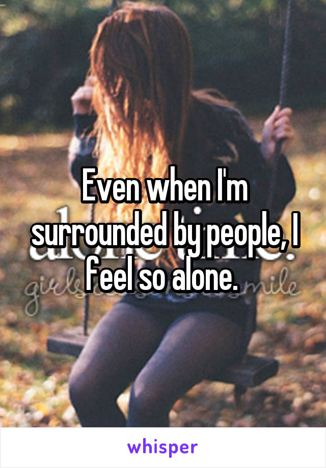 Even when I'm surrounded by people, I feel so alone.