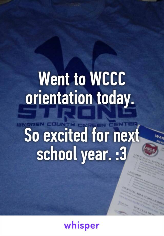 Went to WCCC orientation today.   So excited for next school year. :3