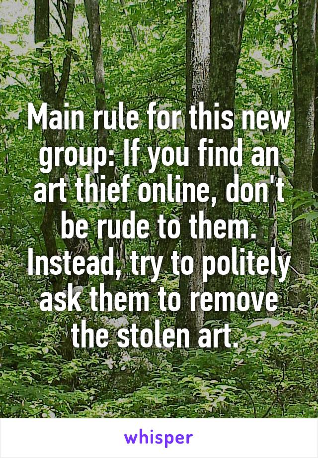 Main rule for this new group: If you find an art thief online, don't be rude to them. Instead, try to politely ask them to remove the stolen art.