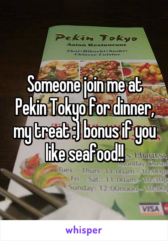 Someone join me at Pekin Tokyo for dinner, my treat :) bonus if you like seafood!!