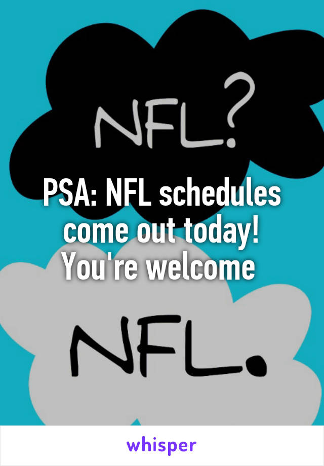 PSA: NFL schedules come out today! You're welcome