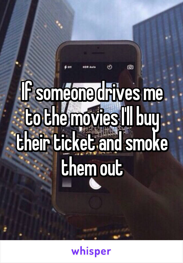 If someone drives me to the movies I'll buy their ticket and smoke them out