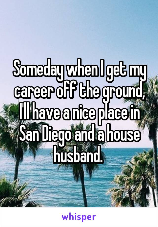 Someday when I get my career off the ground, I'll have a nice place in San Diego and a house husband.