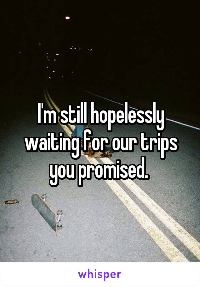 I'm still hopelessly waiting for our trips you promised.