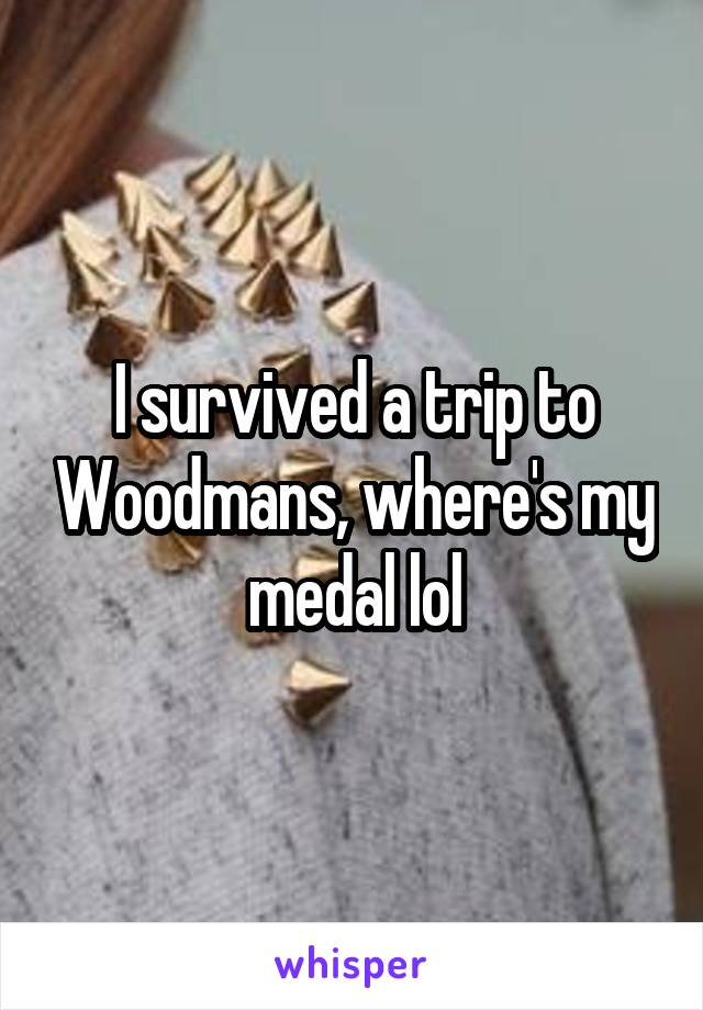 I survived a trip to Woodmans, where's my medal lol