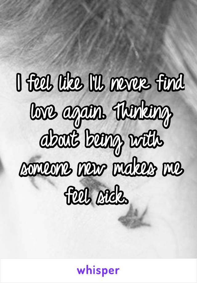 I feel like I'll never find love again. Thinking about being with someone new makes me feel sick.