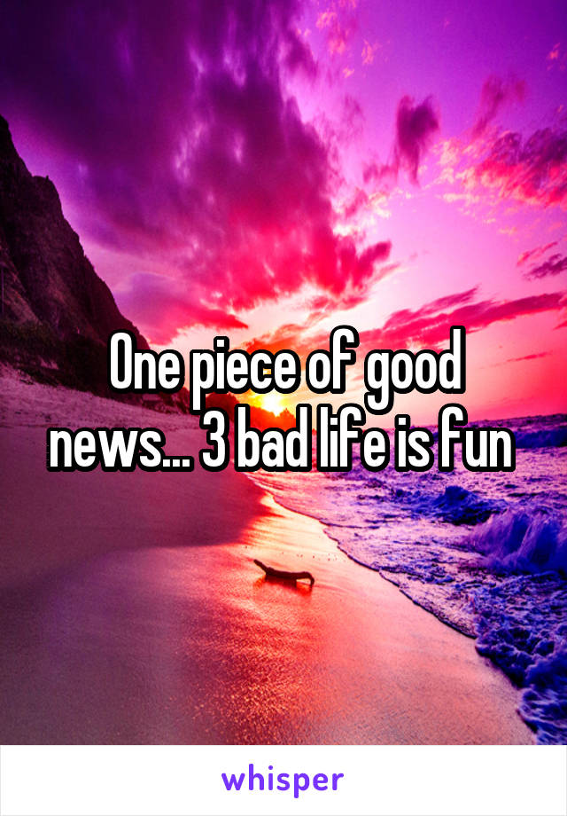 One piece of good news... 3 bad life is fun