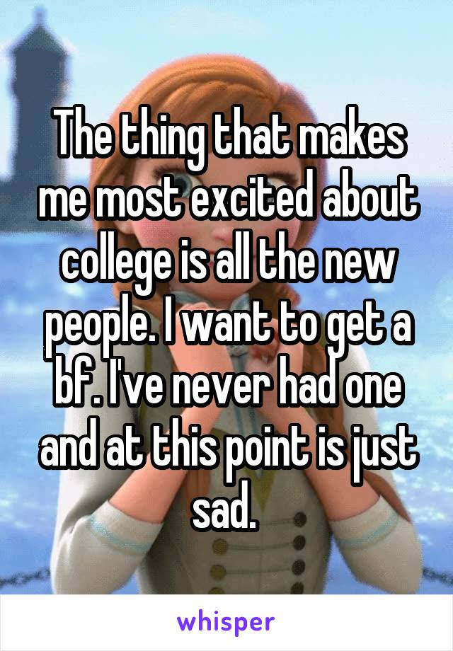 The thing that makes me most excited about college is all the new people. I want to get a bf. I've never had one and at this point is just sad.