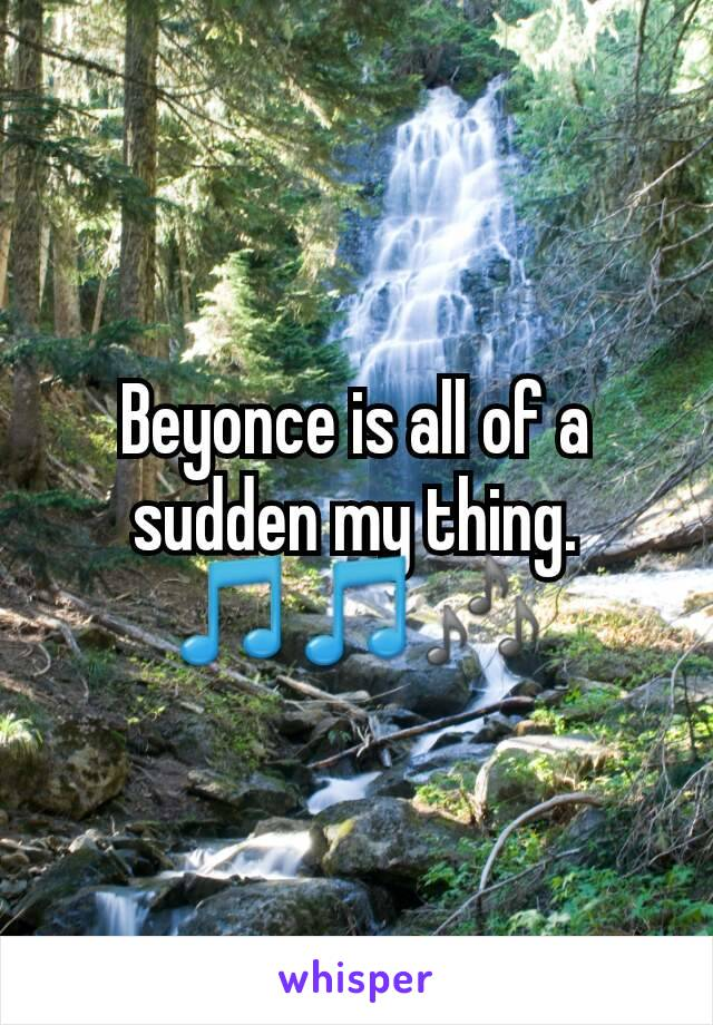 Beyonce is all of a sudden my thing. 🎵🎵🎶