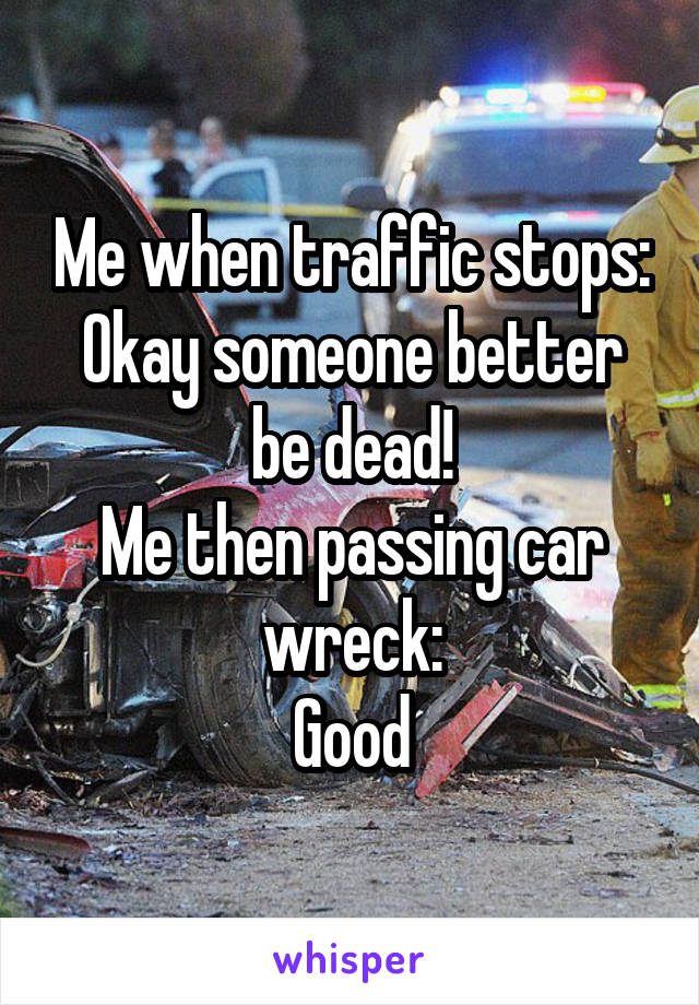 Me when traffic stops: Okay someone better be dead! Me then passing car wreck: Good