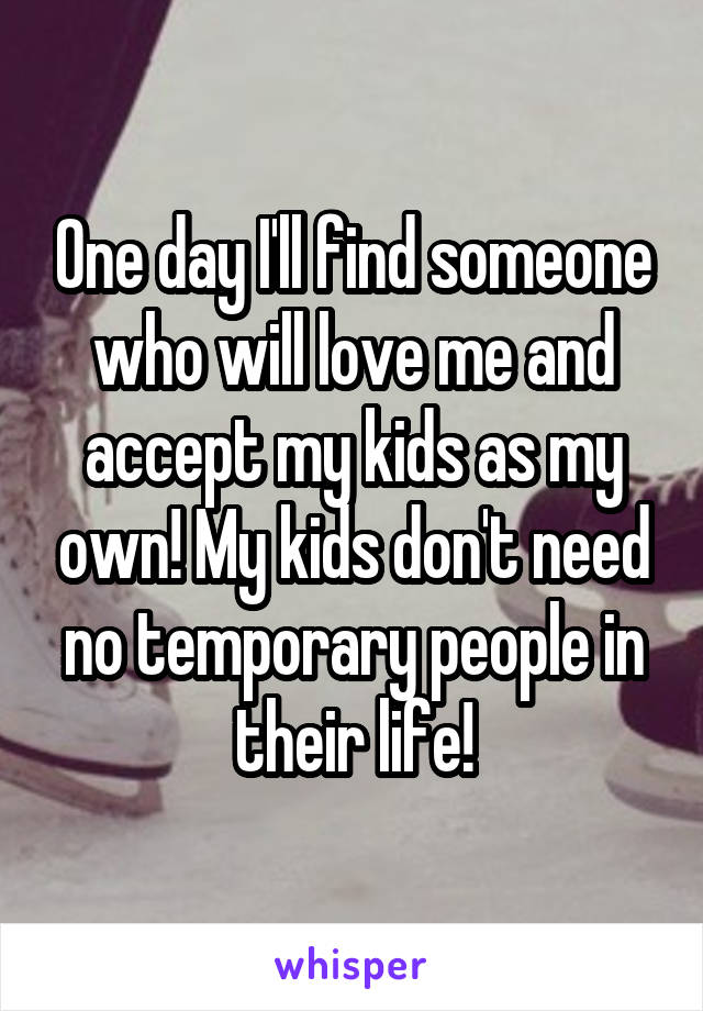 One day I'll find someone who will love me and accept my kids as my own! My kids don't need no temporary people in their life!