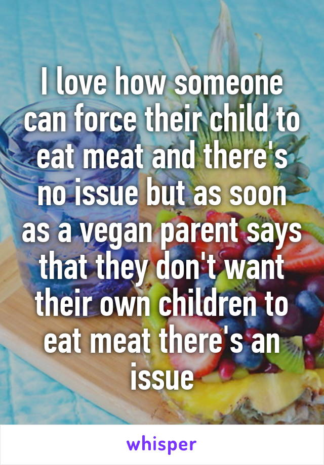 I love how someone can force their child to eat meat and there's no issue but as soon as a vegan parent says that they don't want their own children to eat meat there's an issue