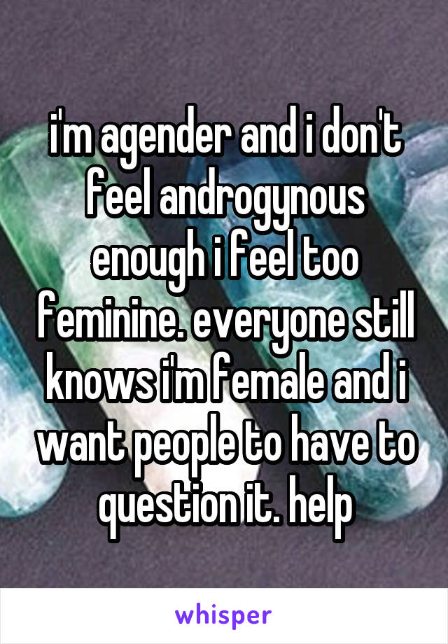 i'm agender and i don't feel androgynous enough i feel too feminine. everyone still knows i'm female and i want people to have to question it. help