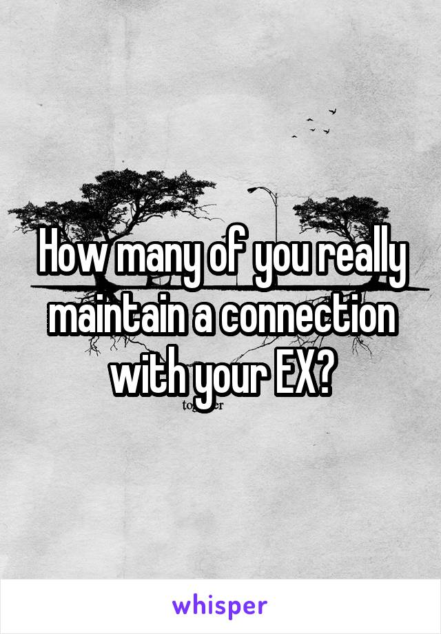 How many of you really maintain a connection with your EX?