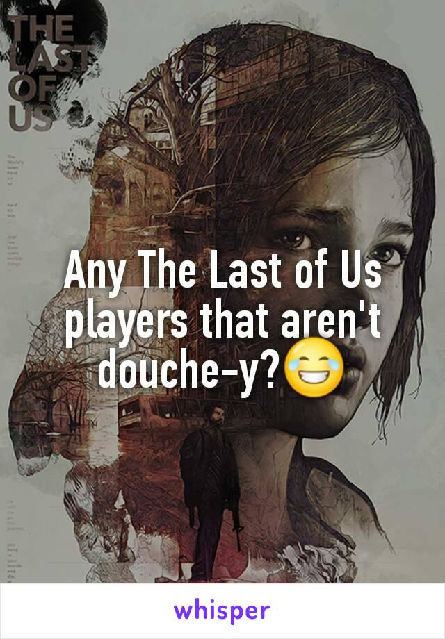 Any The Last of Us players that aren't douche-y?😂
