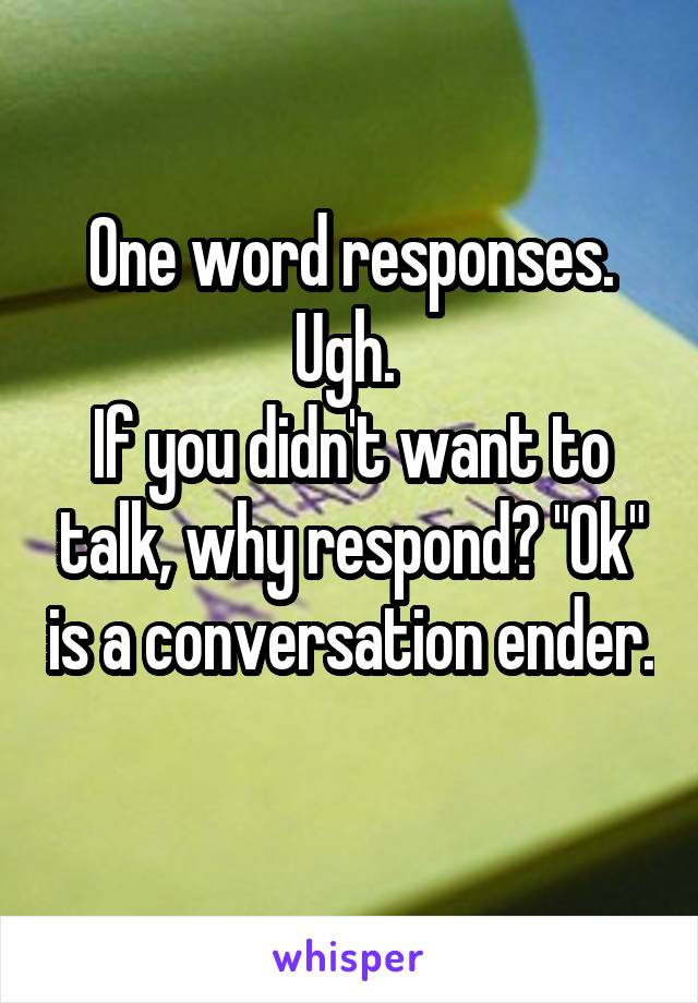 "One word responses. Ugh.  If you didn't want to talk, why respond? ""Ok"" is a conversation ender."