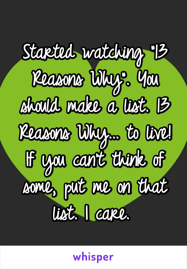 """Started watching """"13 Reasons Why"""". You should make a list. 13 Reasons Why... to live! If you can't think of some, put me on that list. I care."""