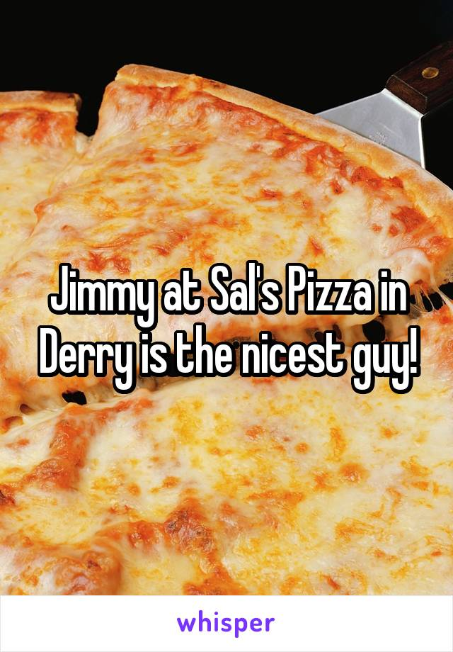 Jimmy at Sal's Pizza in Derry is the nicest guy!