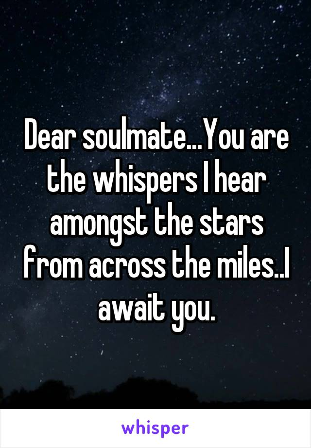 Dear soulmate...You are the whispers I hear amongst the stars from across the miles..I await you.
