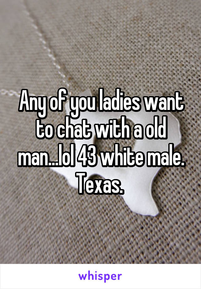 Any of you ladies want to chat with a old man...lol 43 white male. Texas.