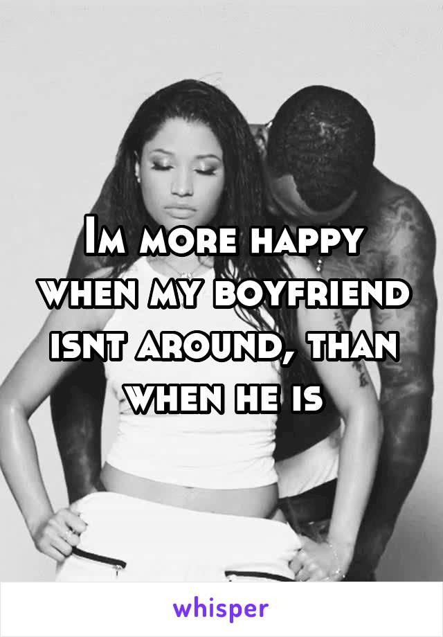 Im more happy when my boyfriend isnt around, than when he is