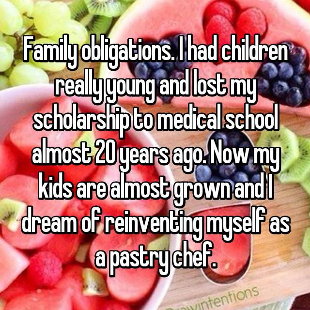 Family obligations. I had children really young and lost my scholarship to medical school almost 20 years ago. Now my kids are almost grown and I dream of reinventing myself as a pastry chef.