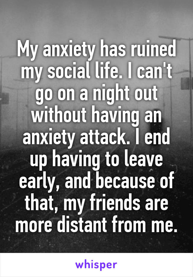 My anxiety has ruined my social life. I can't go on a night out without having an anxiety attack. I end up having to leave early, and because of that, my friends are more distant from me.