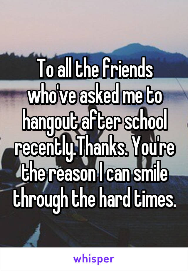 To all the friends who've asked me to hangout after school recently.Thanks. You're the reason I can smile through the hard times.