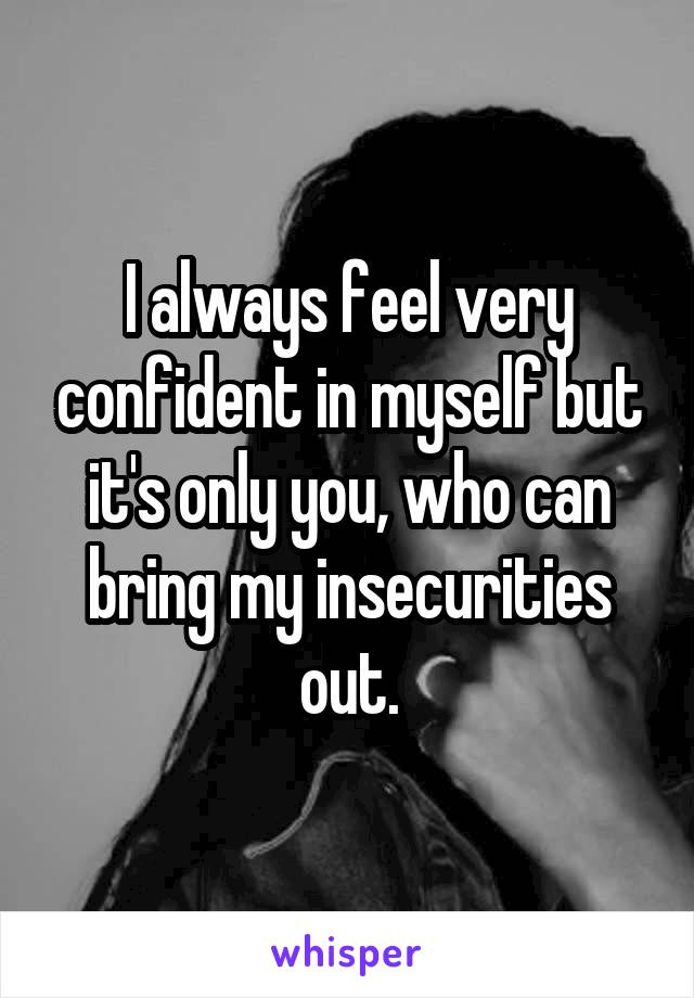 I always feel very confident in myself but it's only you, who can bring my insecurities out.