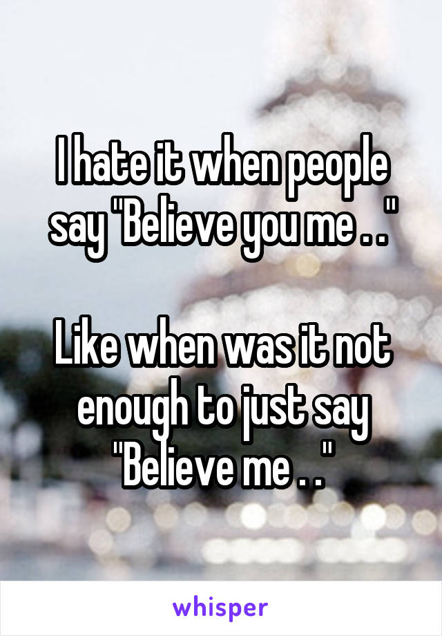 """I hate it when people say """"Believe you me . .""""  Like when was it not enough to just say """"Believe me . ."""""""