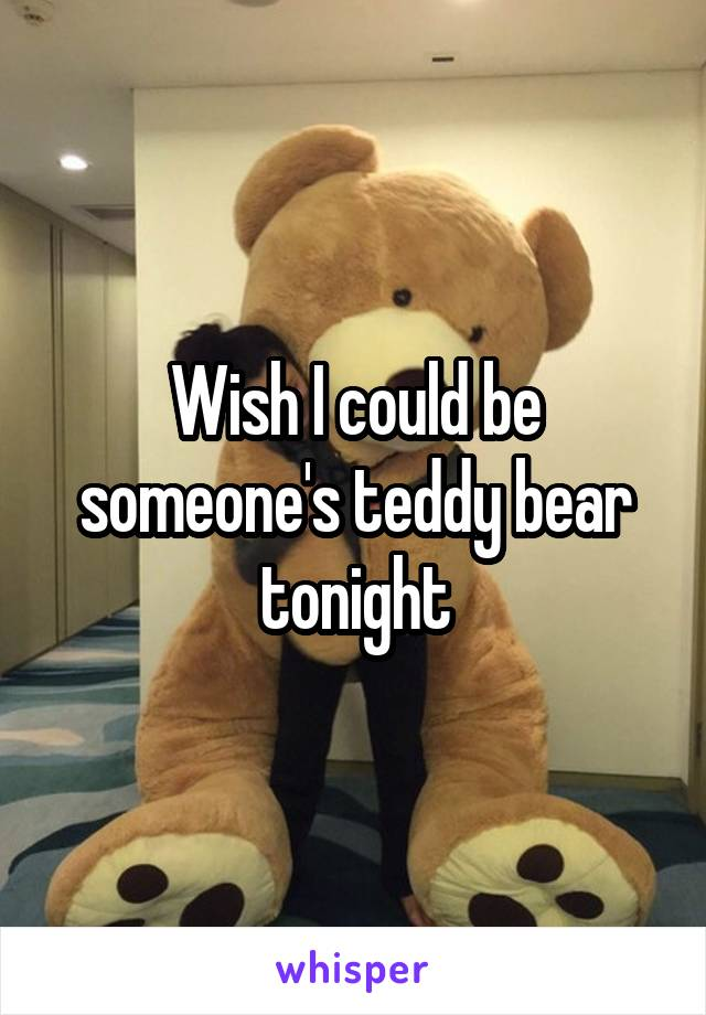 Wish I could be someone's teddy bear tonight