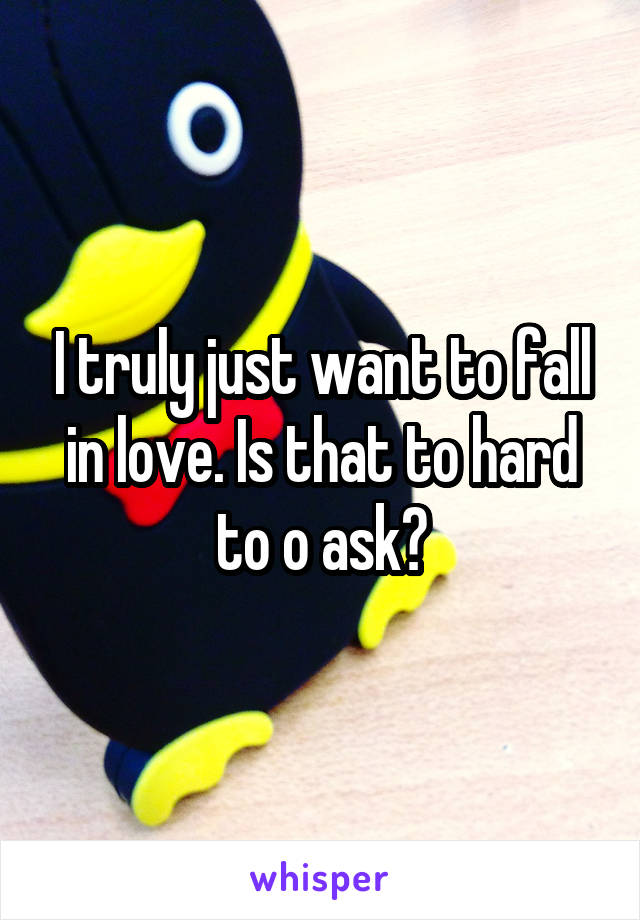 I truly just want to fall in love. Is that to hard to o ask?