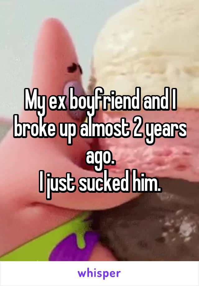 My ex boyfriend and I broke up almost 2 years ago. I just sucked him.
