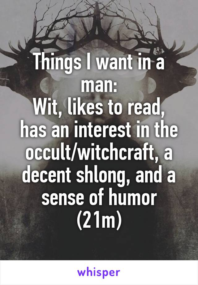 Things I want in a man: Wit, likes to read, has an interest in the occult/witchcraft, a decent shlong, and a sense of humor (21m)