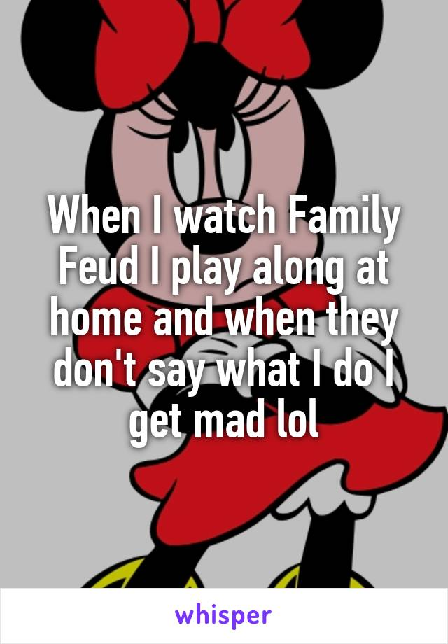 When I watch Family Feud I play along at home and when they don't say what I do I get mad lol
