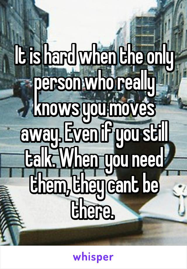 It is hard when the only person who really knows you moves away. Even if you still talk. When  you need them, they cant be there.
