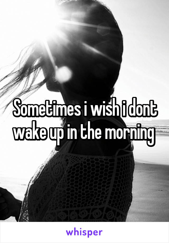 Sometimes i wish i dont wake up in the morning