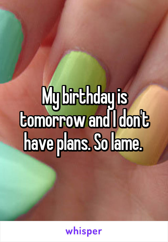 My birthday is tomorrow and I don't have plans. So lame.