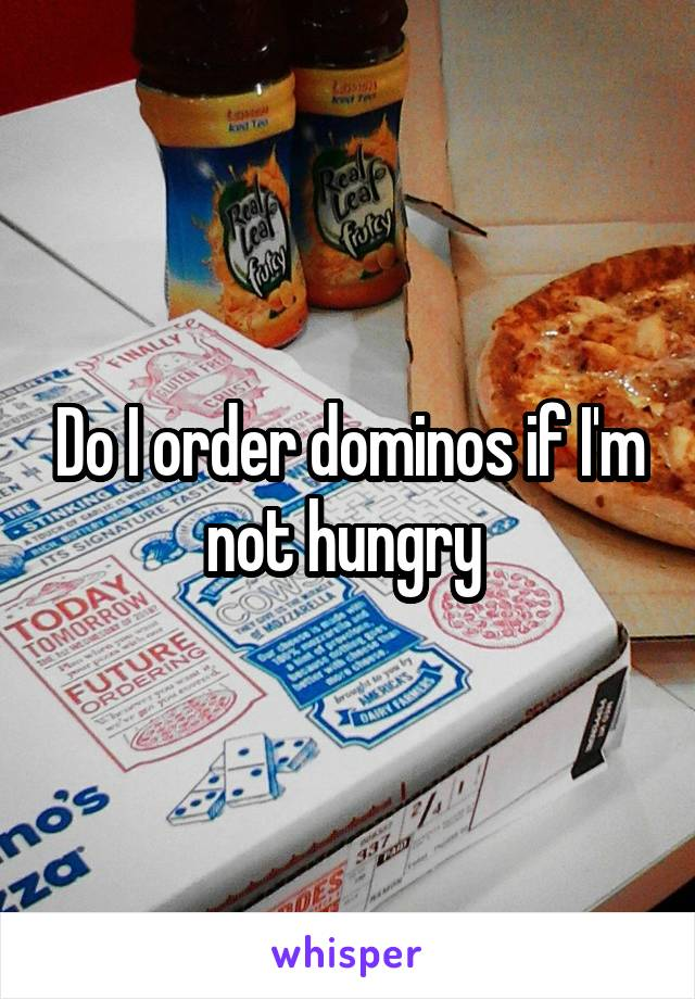 Do I order dominos if I'm not hungry