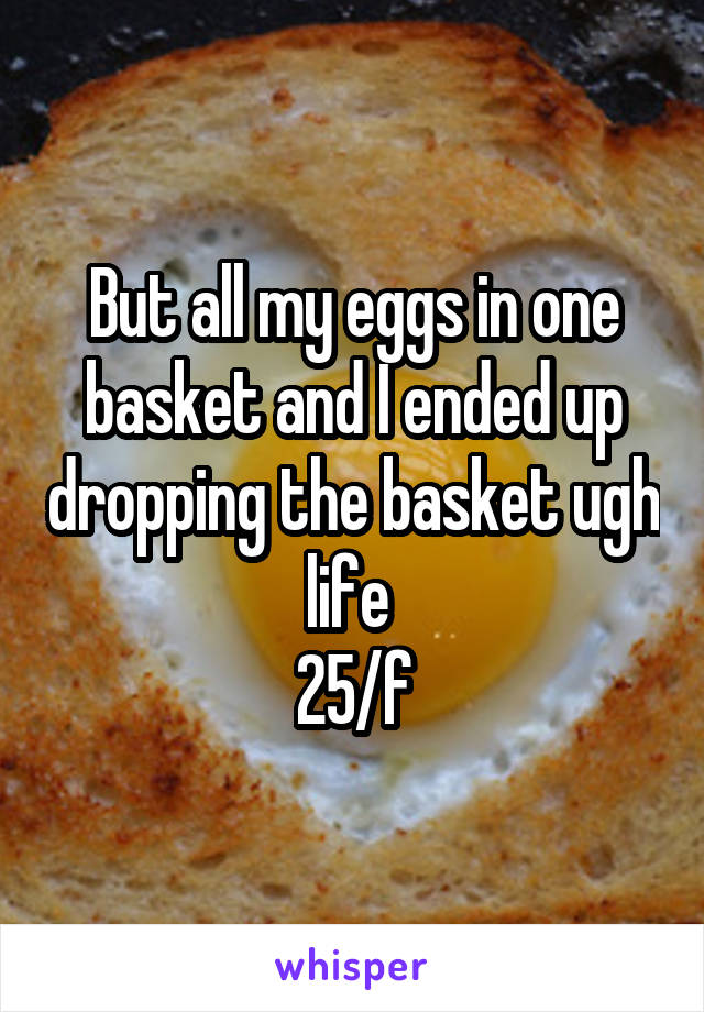 But all my eggs in one basket and I ended up dropping the basket ugh life  25/f